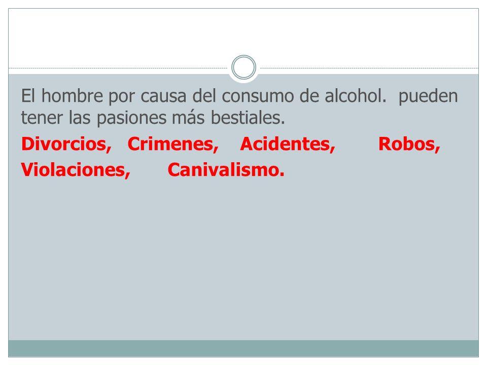 El hombre por causa del consumo de alcohol. pueden tener las pasiones más bestiales. Divorcios, Crimenes, Acidentes, Robos, Violaciones, Canivalismo.
