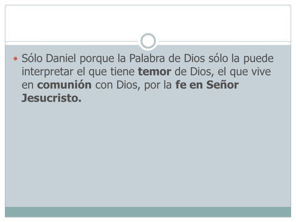 Sólo Daniel porque la Palabra de Dios sólo la puede interpretar el que tiene temor de Dios, el que vive en comunión con Dios, por la fe en Señor Jesuc
