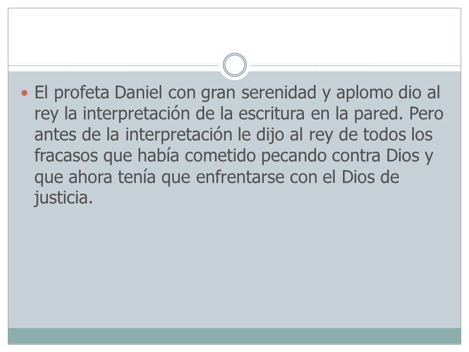 El profeta Daniel con gran serenidad y aplomo dio al rey la interpretación de la escritura en la pared. Pero antes de la interpretación le dijo al rey