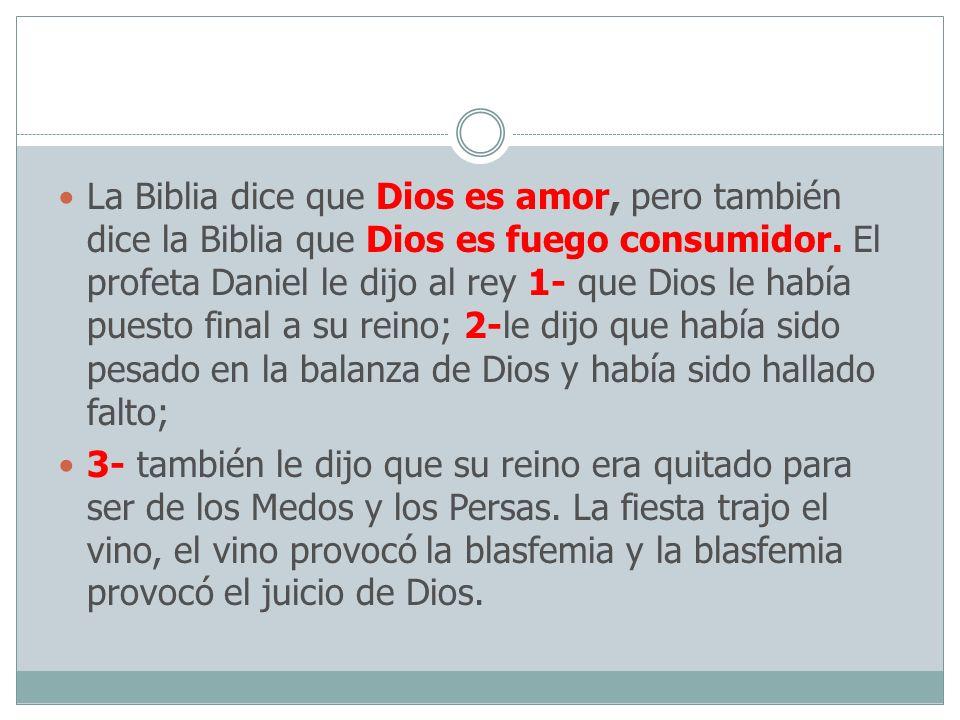 La Biblia dice que Dios es amor, pero también dice la Biblia que Dios es fuego consumidor. El profeta Daniel le dijo al rey 1- que Dios le había puest