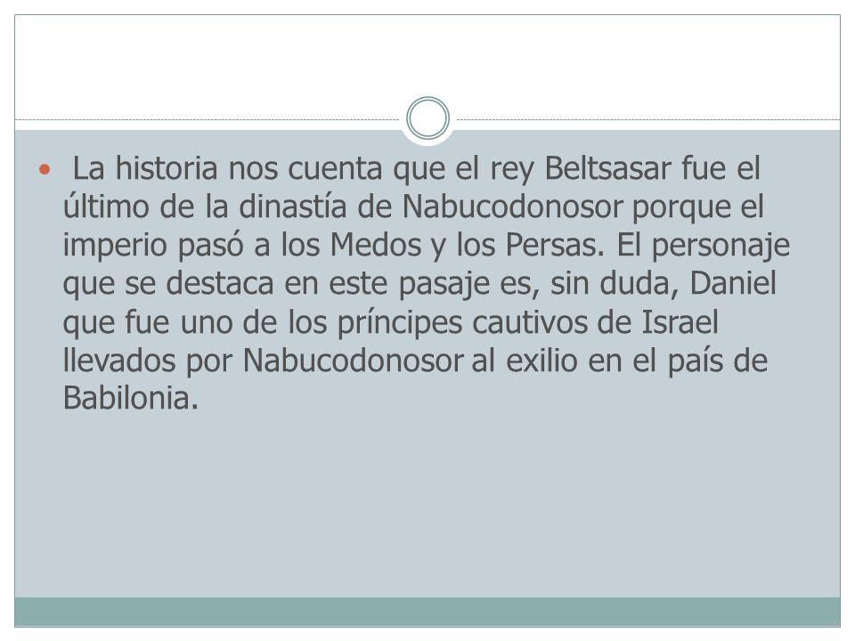 La historia nos cuenta que el rey Beltsasar fue el último de la dinastía de Nabucodonosor porque el imperio pasó a los Medos y los Persas. El personaj