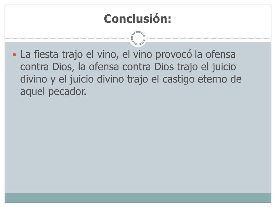 Conclusión: La fiesta trajo el vino, el vino provocó la ofensa contra Dios, la ofensa contra Dios trajo el juicio divino y el juicio divino trajo el c