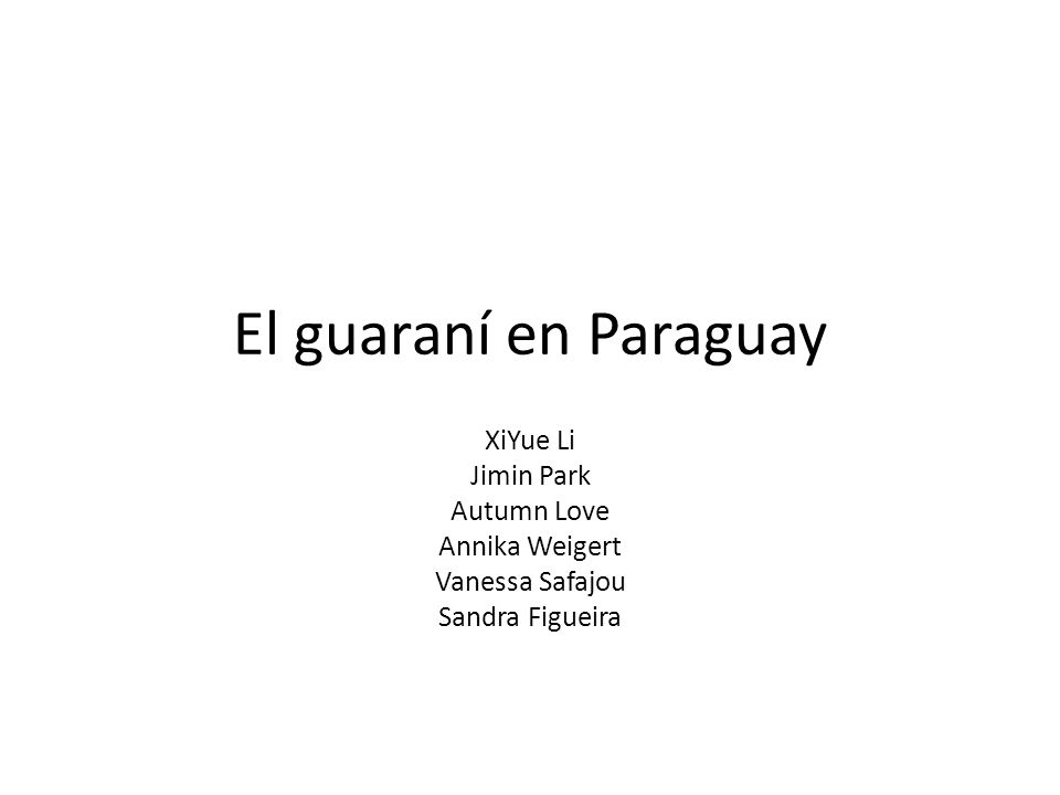 El guaraní en Paraguay XiYue Li Jimin Park Autumn Love Annika Weigert Vanessa Safajou Sandra Figueira