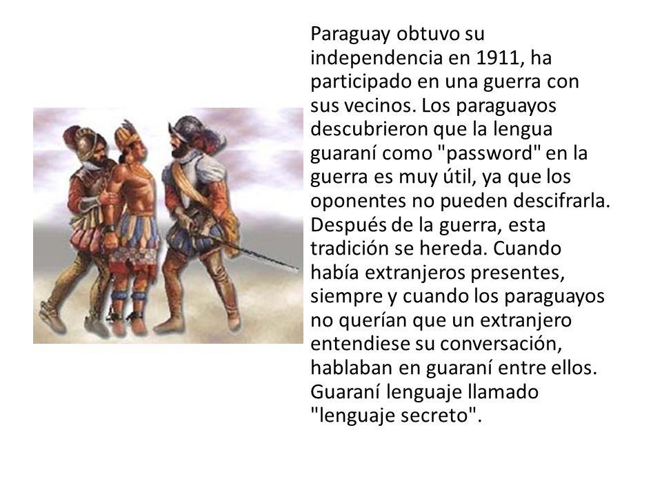 Paraguay obtuvo su independencia en 1911, ha participado en una guerra con sus vecinos. Los paraguayos descubrieron que la lengua guaraní como
