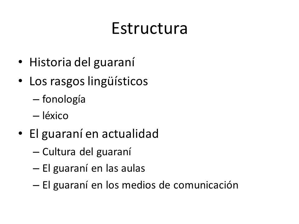 Estructura Historia del guaraní Los rasgos lingüísticos – fonología – léxico El guaraní en actualidad – Cultura del guaraní – El guaraní en las aulas