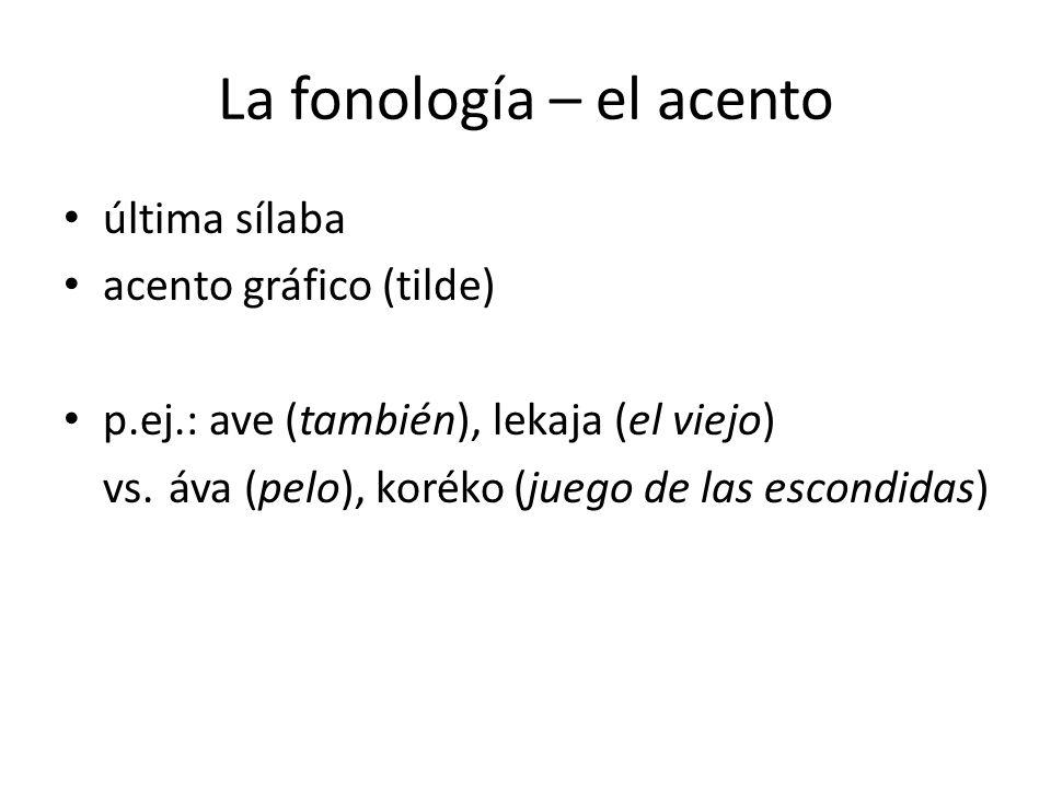 La fonología – el acento última sílaba acento gráfico (tilde) p.ej.: ave (también), lekaja (el viejo) vs.áva (pelo), koréko (juego de las escondidas)