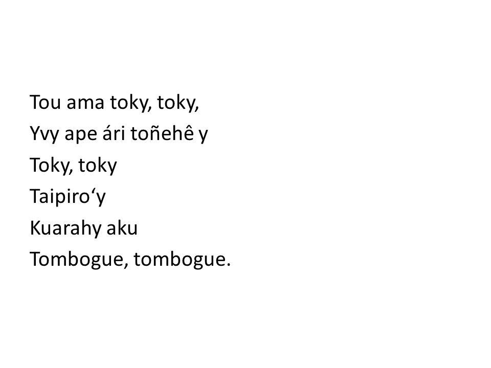 Tou ama toky, toky, Yvy ape ári toñehê y Toky, toky Taipiroy Kuarahy aku Tombogue, tombogue.