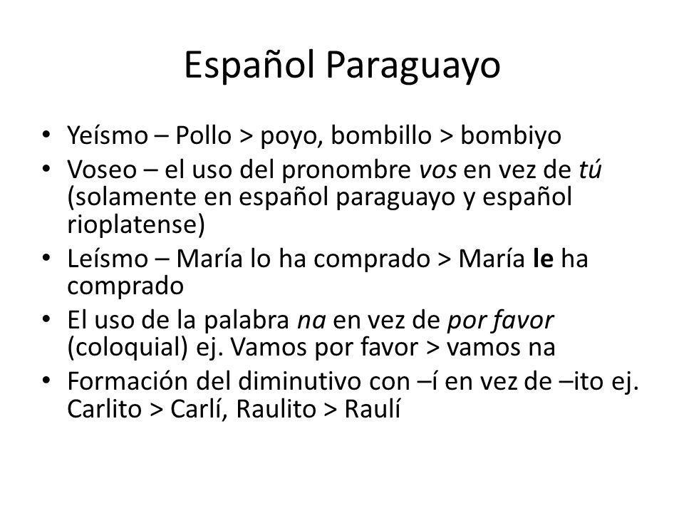 Español Paraguayo Yeísmo – Pollo > poyo, bombillo > bombiyo Voseo – el uso del pronombre vos en vez de tú (solamente en español paraguayo y español ri