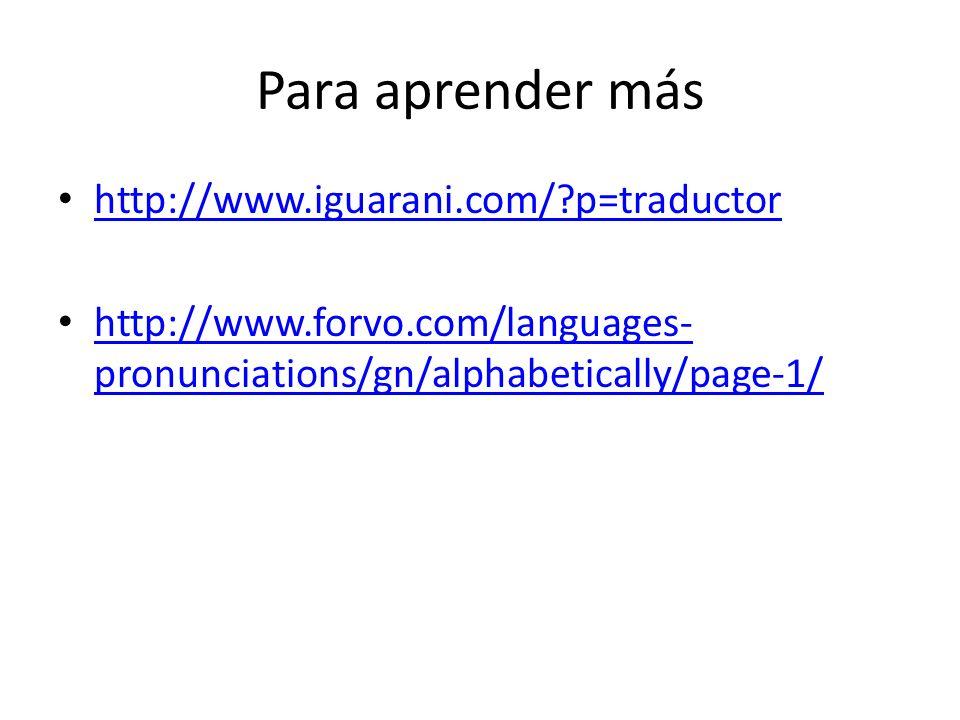 Para aprender más http://www.iguarani.com/?p=traductor http://www.forvo.com/languages- pronunciations/gn/alphabetically/page-1/ http://www.forvo.com/l