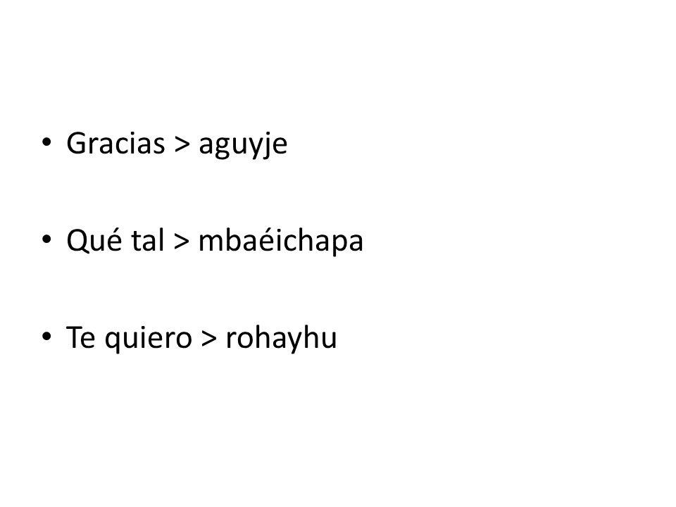 Gracias > aguyje Qué tal > mbaéichapa Te quiero > rohayhu