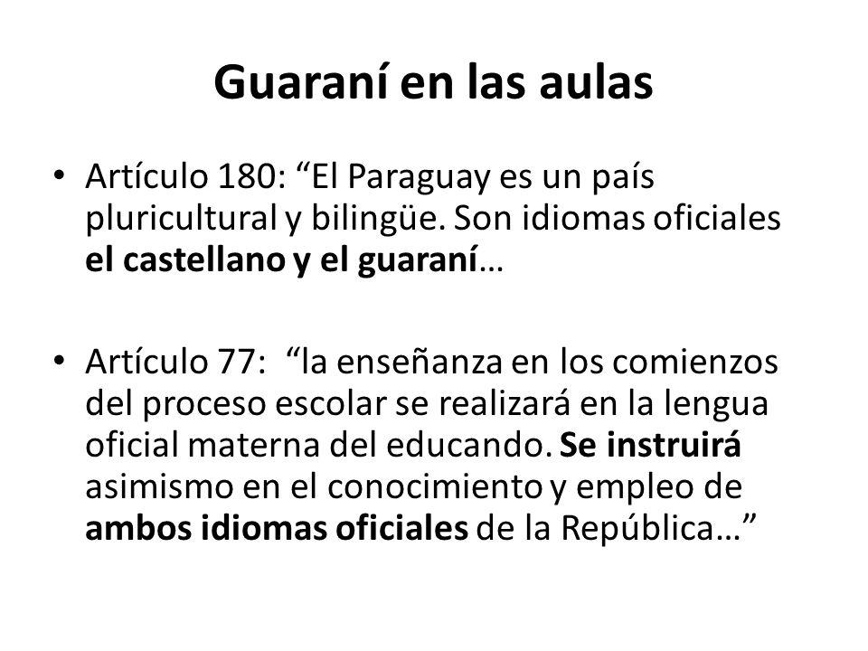 Guaraní en las aulas Artículo 180: El Paraguay es un país pluricultural y bilingüe. Son idiomas oficiales el castellano y el guaraní… Artículo 77: la