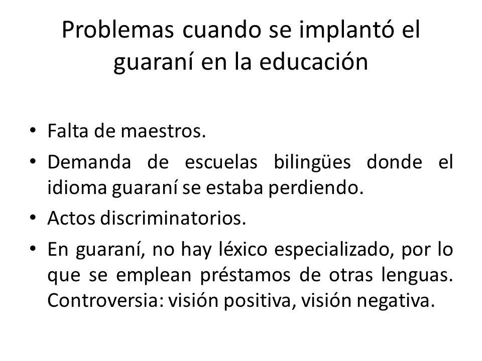 Problemas cuando se implantó el guaraní en la educación Falta de maestros. Demanda de escuelas bilingües donde el idioma guaraní se estaba perdiendo.