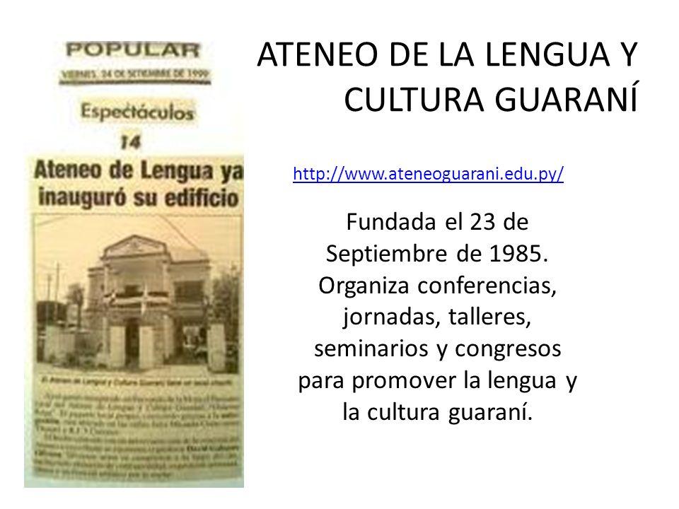 ATENEO DE LA LENGUA Y CULTURA GUARANÍ http://www.ateneoguarani.edu.py/ Fundada el 23 de Septiembre de 1985. Organiza conferencias, jornadas, talleres,
