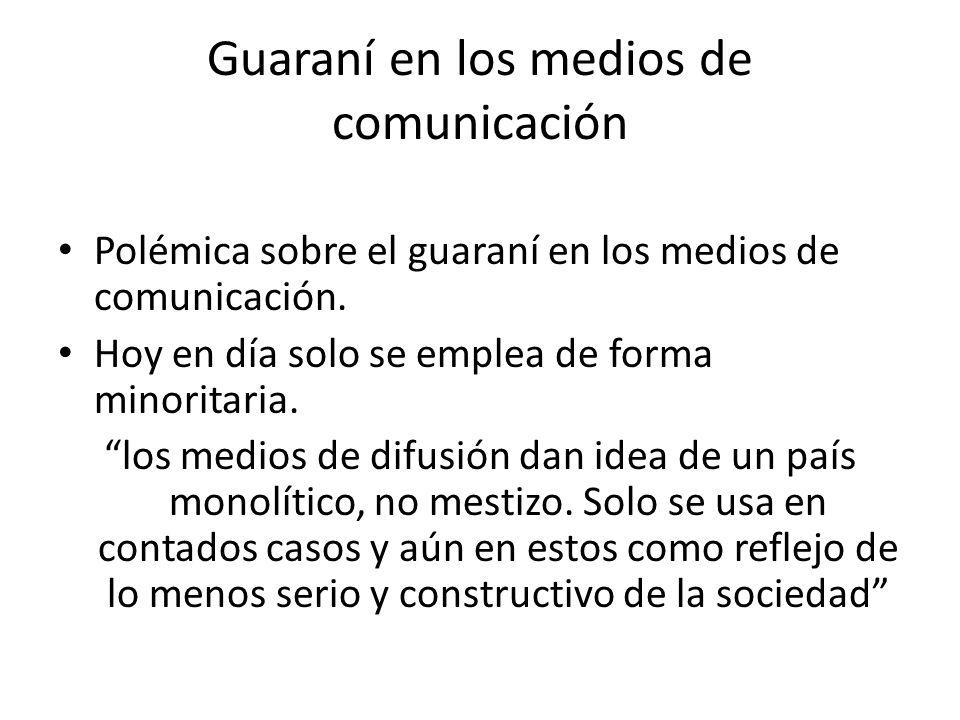 Guaraní en los medios de comunicación Polémica sobre el guaraní en los medios de comunicación. Hoy en día solo se emplea de forma minoritaria. los med