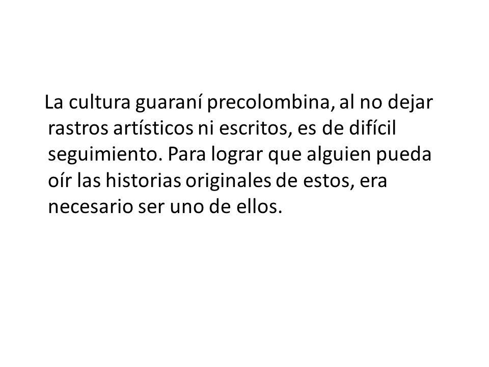 La cultura guaraní precolombina, al no dejar rastros artísticos ni escritos, es de difícil seguimiento. Para lograr que alguien pueda oír las historia