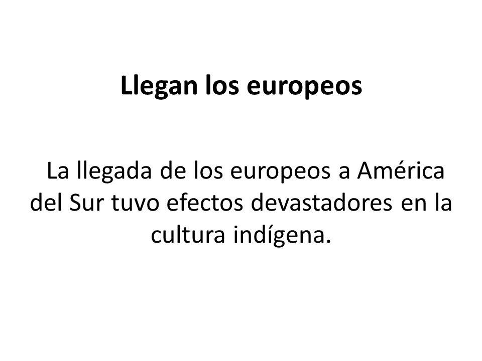 Llegan los europeos La llegada de los europeos a América del Sur tuvo efectos devastadores en la cultura indígena.