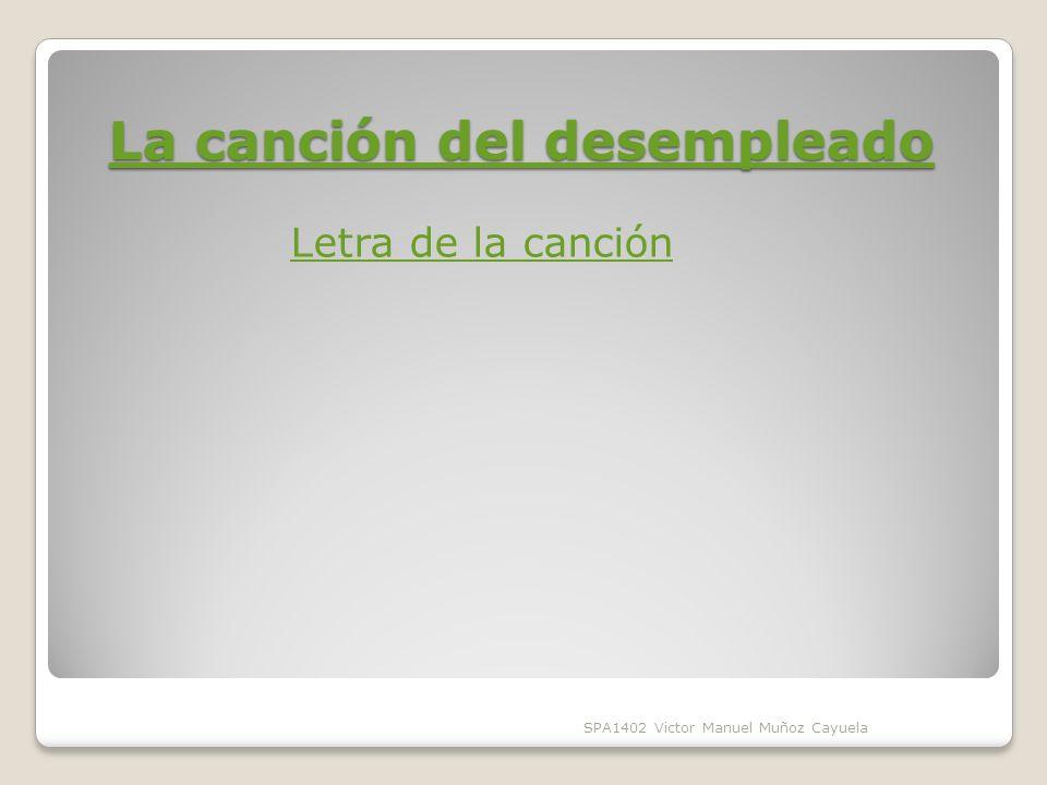 La canción del desempleado La canción del desempleado SPA1402 Victor Manuel Muñoz Cayuela Letra de la canción