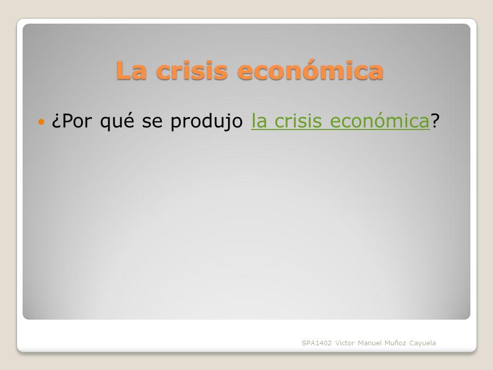 La crisis económica ¿Por qué se produjo la crisis económica?la crisis económica SPA1402 Victor Manuel Muñoz Cayuela