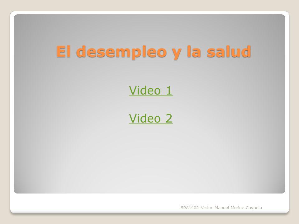 El desempleo y la salud SPA1402 Victor Manuel Muñoz Cayuela Video 1 Video 2