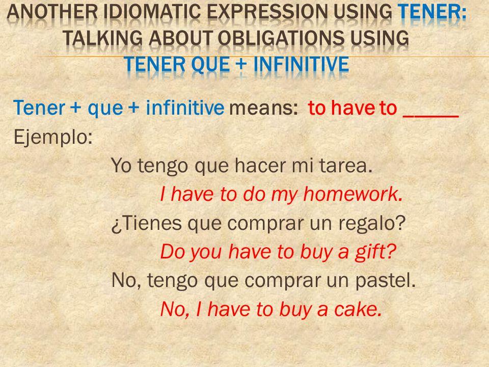 Tener + que + infinitive means: to have to _____ Ejemplo: Yo tengo que hacer mi tarea.