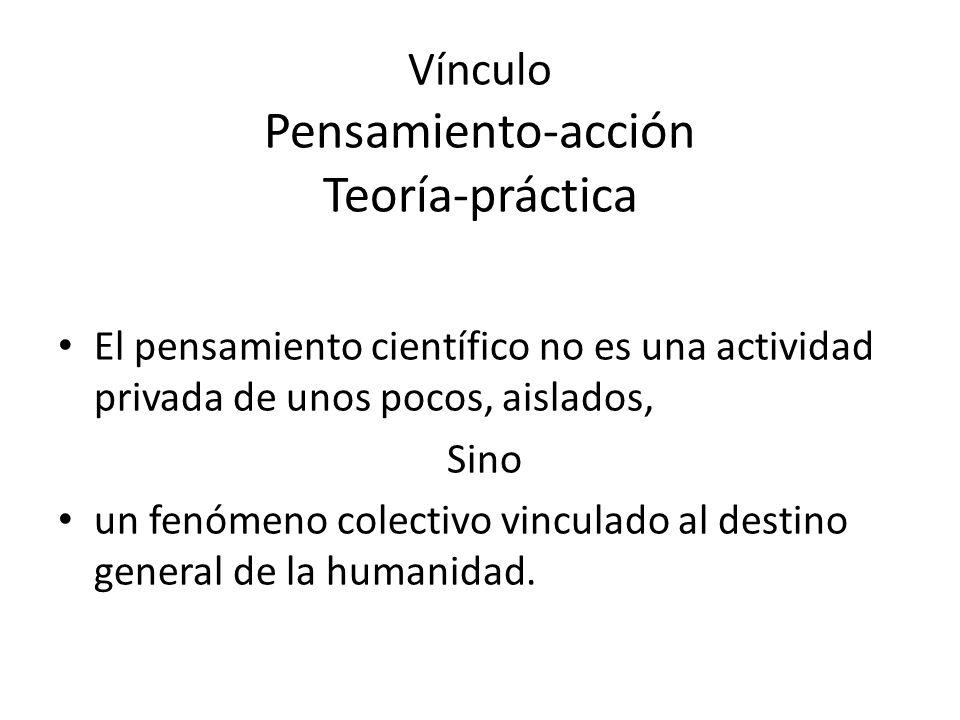 Vínculo Pensamiento-acción Teoría-práctica El pensamiento científico no es una actividad privada de unos pocos, aislados, Sino un fenómeno colectivo vinculado al destino general de la humanidad.