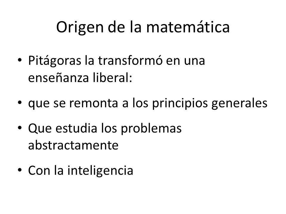Origen de la matemática Pitágoras la transformó en una enseñanza liberal: que se remonta a los principios generales Que estudia los problemas abstractamente Con la inteligencia