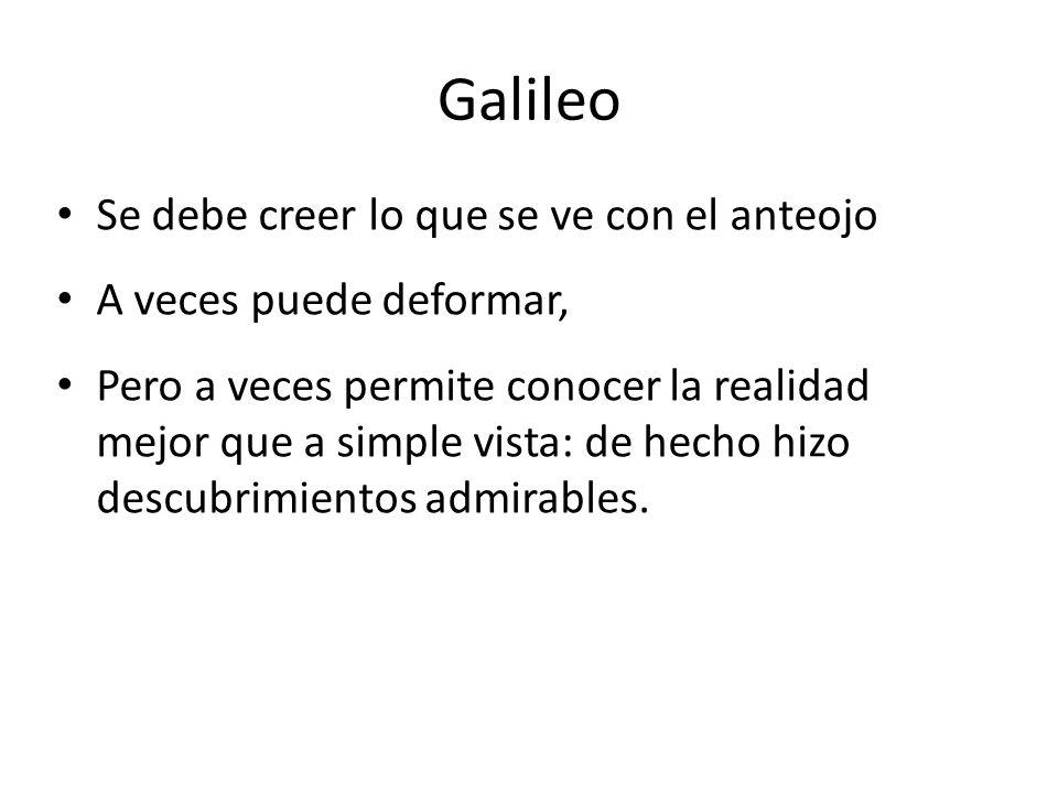Galileo Se debe creer lo que se ve con el anteojo A veces puede deformar, Pero a veces permite conocer la realidad mejor que a simple vista: de hecho hizo descubrimientos admirables.