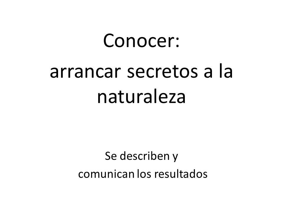 Conocer: arrancar secretos a la naturaleza Se describen y comunican los resultados