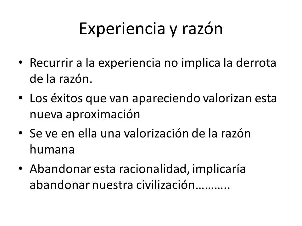 Experiencia y razón Recurrir a la experiencia no implica la derrota de la razón.