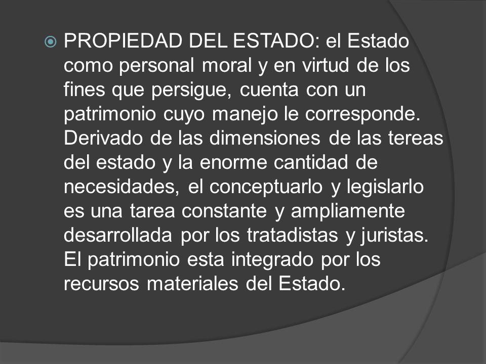 PROPIEDAD DEL ESTADO: el Estado como personal moral y en virtud de los fines que persigue, cuenta con un patrimonio cuyo manejo le corresponde. Deriva