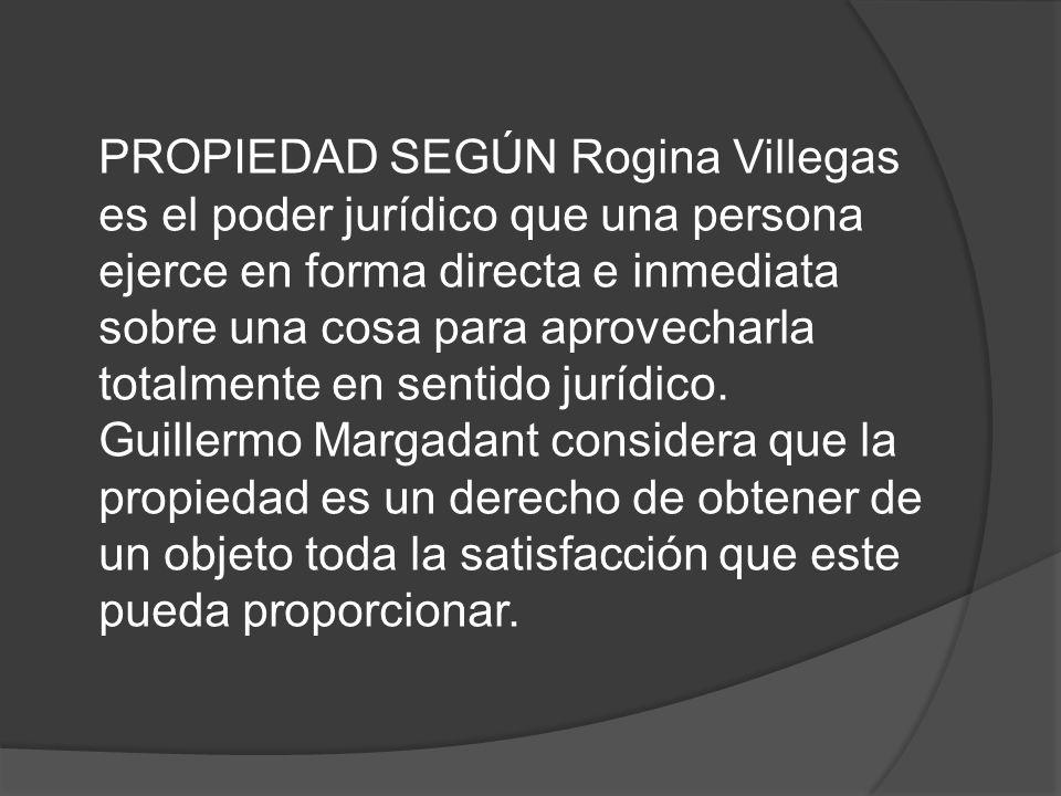 PROPIEDAD SEGÚN Rogina Villegas es el poder jurídico que una persona ejerce en forma directa e inmediata sobre una cosa para aprovecharla totalmente e