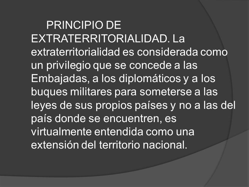 PRINCIPIO DE EXTRATERRITORIALIDAD. La extraterritorialidad es considerada como un privilegio que se concede a las Embajadas, a los diplomáticos y a lo