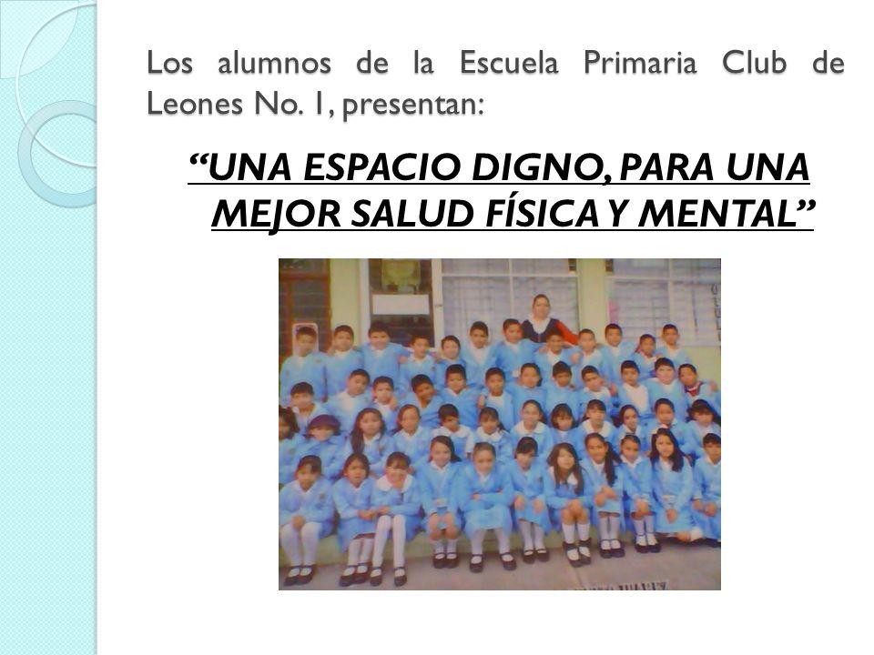 Los alumnos de la Escuela Primaria Club de Leones No. 1, presentan: UNA ESPACIO DIGNO, PARA UNA MEJOR SALUD FÍSICA Y MENTAL