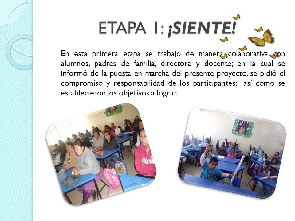 ETAPA 1: ¡SIENTE! En esta primera etapa se trabajo de manera colaborativa con alumnos, padres de familia, directora y docente; en la cual se informó d