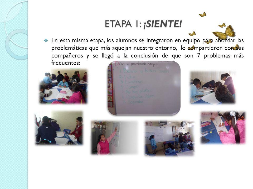 ETAPA 1: ¡SIENTE! En esta misma etapa, los alumnos se integraron en equipo para abordar las problemáticas que más aquejan nuestro entorno, lo comparti
