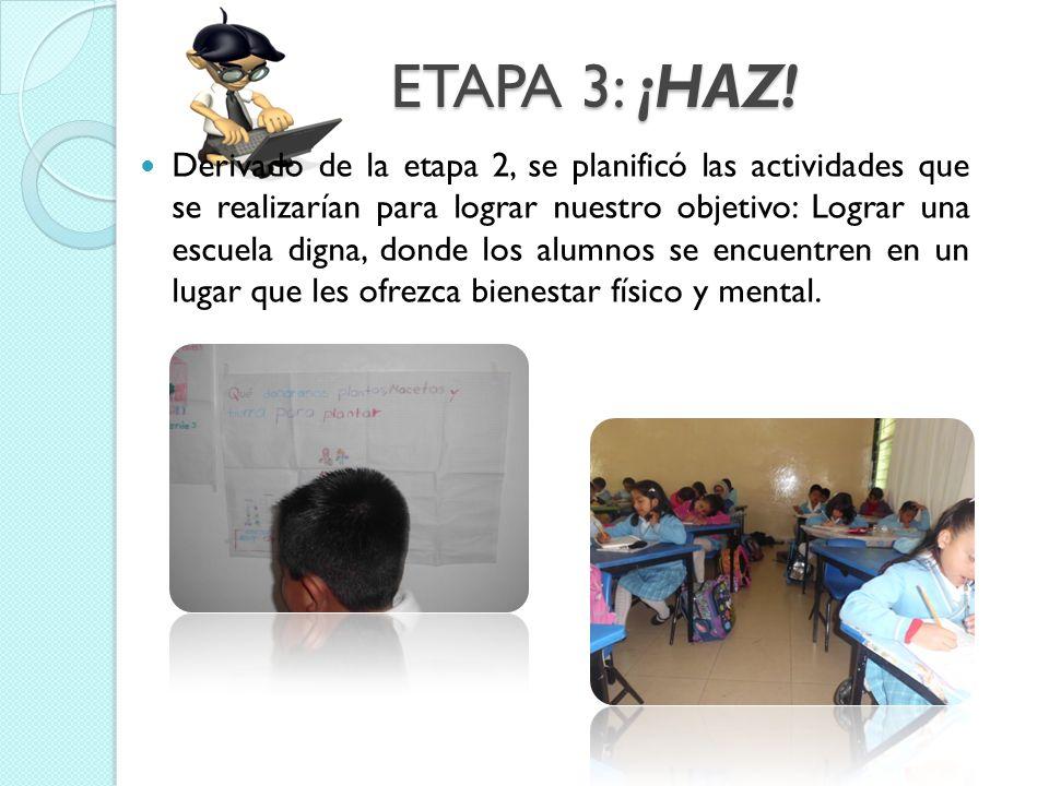ETAPA 3: ¡HAZ! Derivado de la etapa 2, se planificó las actividades que se realizarían para lograr nuestro objetivo: Lograr una escuela digna, donde l