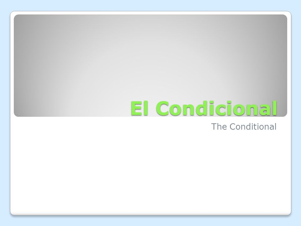 El Condicional The conditional is a verb tense used to express something that would happen based upon certain conditions An example in English is: We would go to the Thunder game tonight if we had tickets.