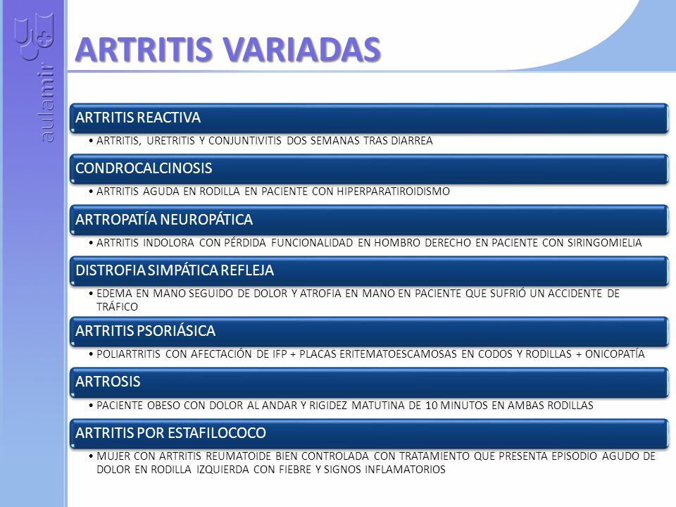 ARTRITIS VARIADAS ARTRITIS REACTIVA ARTRITIS, URETRITIS Y CONJUNTIVITIS DOS SEMANAS TRAS DIARREA CONDROCALCINOSIS ARTRITIS AGUDA EN RODILLA EN PACIENTE CON HIPERPARATIROIDISMO ARTROPATÍA NEUROPÁTICA ARTRITIS INDOLORA CON PÉRDIDA FUNCIONALIDAD EN HOMBRO DERECHO EN PACIENTE CON SIRINGOMIELIA DISTROFIA SIMPÁTICA REFLEJA EDEMA EN MANO SEGUIDO DE DOLOR Y ATROFIA EN MANO EN PACIENTE QUE SUFRIÓ UN ACCIDENTE DE TRÁFICO ARTRITIS PSORIÁSICA POLIARTRITIS CON AFECTACIÓN DE IFP + PLACAS ERITEMATOESCAMOSAS EN CODOS Y RODILLAS + ONICOPATÍA ARTROSIS PACIENTE OBESO CON DOLOR AL ANDAR Y RIGIDEZ MATUTINA DE 10 MINUTOS EN AMBAS RODILLAS ARTRITIS POR ESTAFILOCOCO MUJER CON ARTRITIS REUMATOIDE BIEN CONTROLADA CON TRATAMIENTO QUE PRESENTA EPISODIO AGUDO DE DOLOR EN RODILLA IZQUIERDA CON FIEBRE Y SIGNOS INFLAMATORIOS