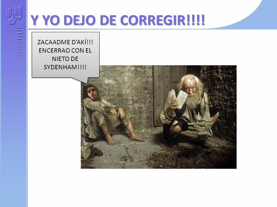 Y YO DEJO DE CORREGIR!!!.ZACAADME DAKÍ!!. ENCERRAO CON EL NIETO DE SYDENHAM!!!.