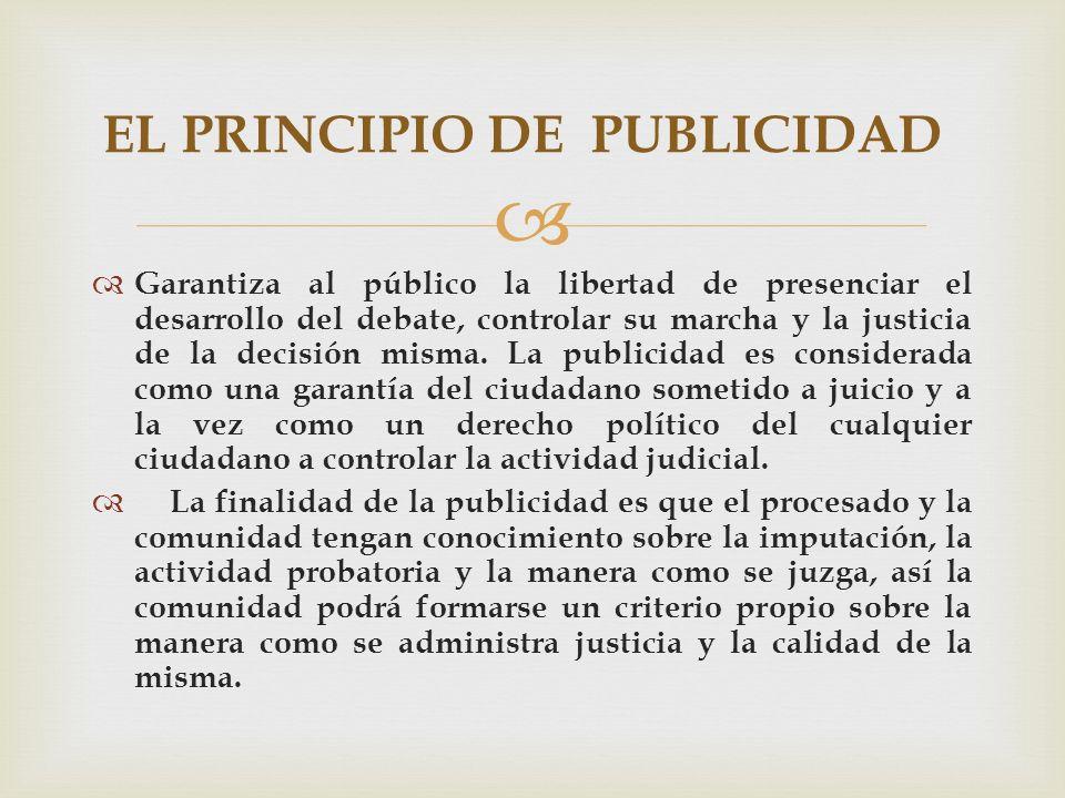 Garantiza al público la libertad de presenciar el desarrollo del debate, controlar su marcha y la justicia de la decisión misma.
