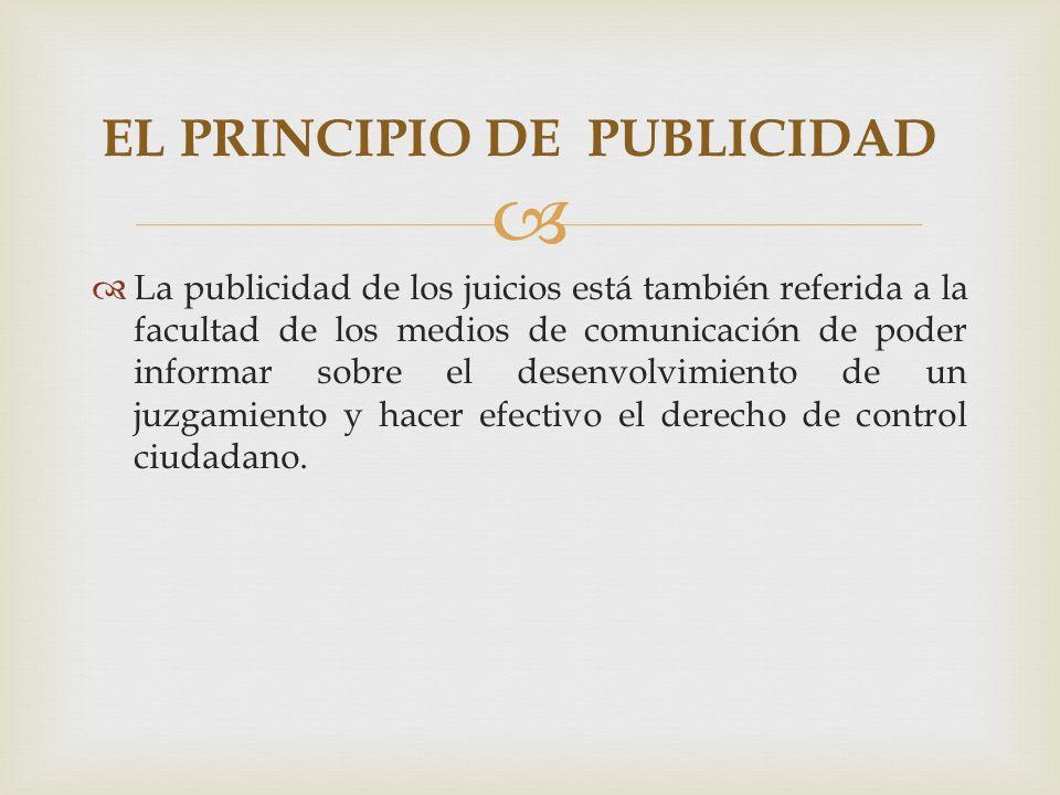 La publicidad de los juicios está también referida a la facultad de los medios de comunicación de poder informar sobre el desenvolvimiento de un juzgamiento y hacer efectivo el derecho de control ciudadano.
