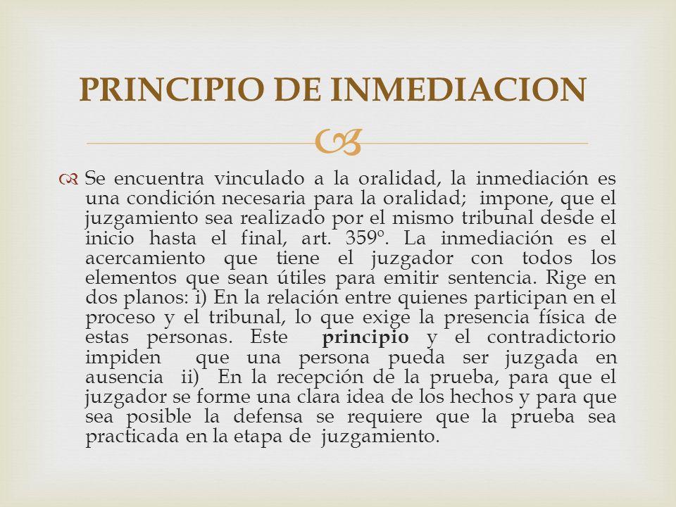 Se encuentra vinculado a la oralidad, la inmediación es una condición necesaria para la oralidad; impone, que el juzgamiento sea realizado por el mismo tribunal desde el inicio hasta el final, art.