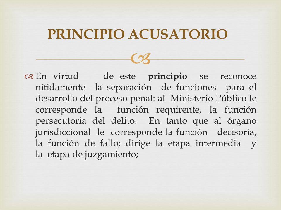 En virtud de este principio se reconoce nítidamente la separación de funciones para el desarrollo del proceso penal: al Ministerio Público le corresponde la función requirente, la función persecutoria del delito.