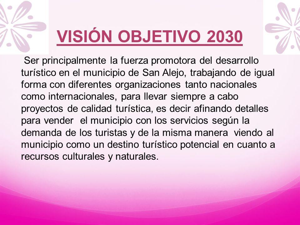 VISIÓN OBJETIVO 2030 Ser principalmente la fuerza promotora del desarrollo turístico en el municipio de San Alejo, trabajando de igual forma con difer