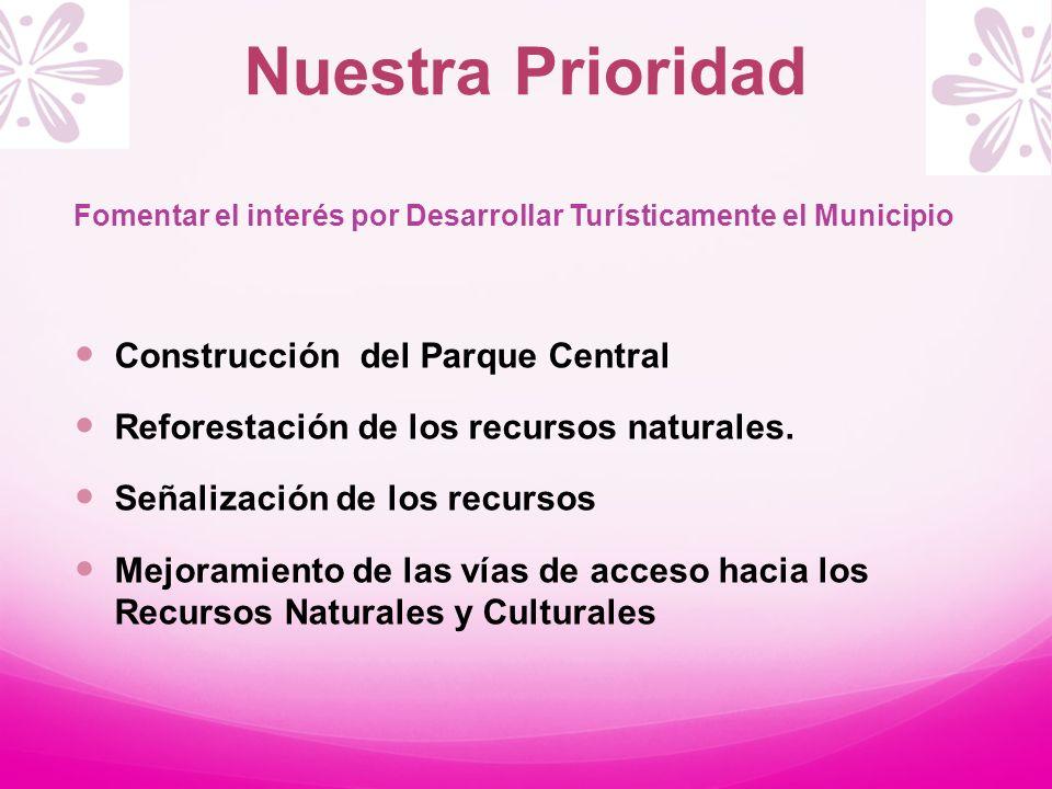 Nuestra Prioridad Fomentar el interés por Desarrollar Turísticamente el Municipio Construcción del Parque Central Reforestación de los recursos natura