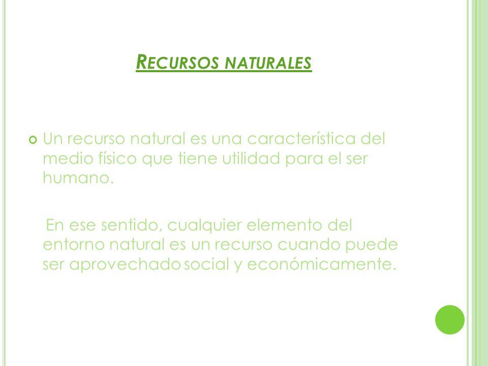 R ECURSOS NATURALES Un recurso natural es una característica del medio físico que tiene utilidad para el ser humano. En ese sentido, cualquier element