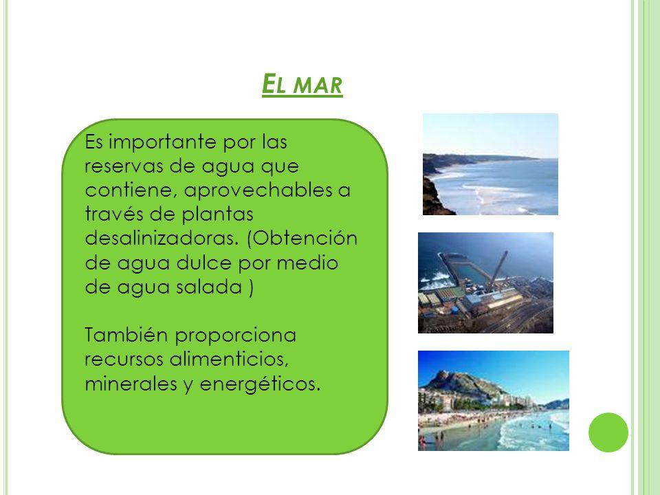 E L MAR Es importante por las reservas de agua que contiene, aprovechables a través de plantas desalinizadoras. (Obtención de agua dulce por medio de
