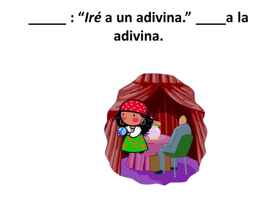 _____ : Iré a un adivina. ____a la adivina.