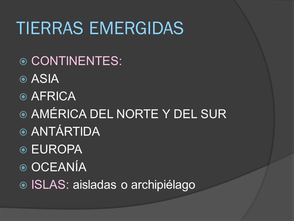 TIERRAS EMERGIDAS CONTINENTES: ASIA AFRICA AMÉRICA DEL NORTE Y DEL SUR ANTÁRTIDA EUROPA OCEANÍA ISLAS: aisladas o archipiélago