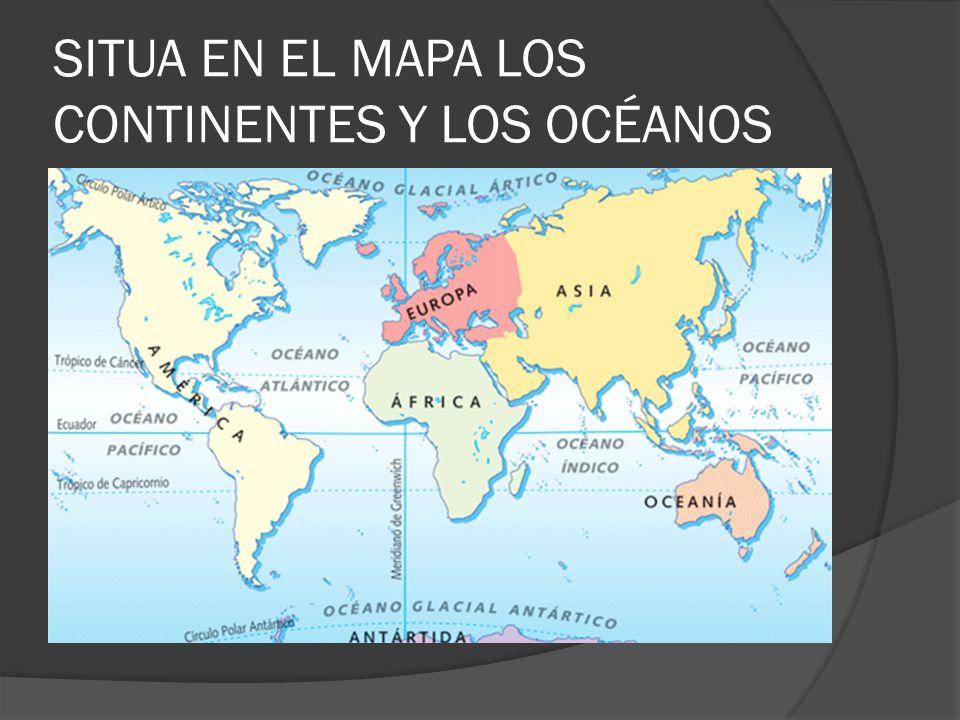 SITUA EN EL MAPA LOS CONTINENTES Y LOS OCÉANOS